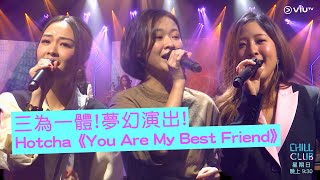《CHILL CLUB》三為一體!夢幻演出! Hotcha《You Are My Best Friend》