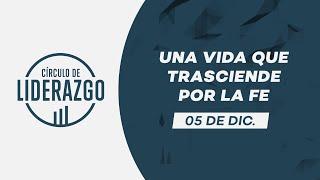 Una vida que trasciende por la fe. | Círculo de Liderazgo | Rafael Valladares