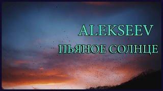 Клип на песню ALEKSEEV-Пьяное солнце