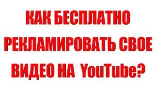 Бесплатная реклама на YouTube. Как бесплатно рекламировать свои видео на YouTube(Смотрите видео
