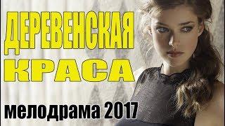 Сельский фильм |ДЕРЕВЕНСКАЯ КРАСА| Мелодрама \ Русские сериалы 2017 \ мелодрамы новинки HD