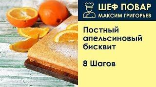 Постный апельсиновый бисквит . Рецепт от шеф повара Максима Григорьева