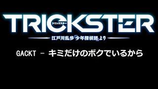 [JAP/歌詞] TRICKSTER ‐江戸川乱歩「少年探偵団」より‐ ED1「キミだけのボクでいるから」/ GACKT (TRICKSTER ‐江戸川乱歩「少年探偵団」より‐ ED1