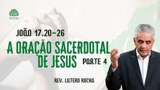 A oração sacerdotal de Jesus  •  Parte 4  •  João 17.20-26  •  Rev. Lutero Rocha