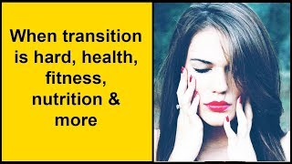 When transition is hard, health, fitness, nutrition & more