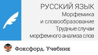 Русский язык. Трудные случаи морфемного анализа слов. Центр онлайн-обучения «Фоксфорд»