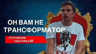 ОН ВАМ НЕ ТРАНСФОРМАТОР - Откровение работника Курочки  KFC!