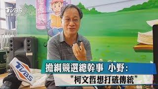擔綱競選總幹事 小野:「柯文哲想打破傳統」