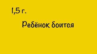 1,5 г. Ребёнок боится. 24.07. Наталья