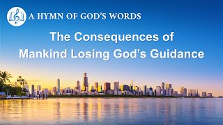 "English Christian Song | ""The Consequences of Mankind Losing God's Guidance"""