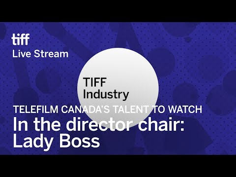 IN THE DIRECTOR CHAIR: LADY BOSS Telefilm Canada's Talent to Watch | Festival 2017