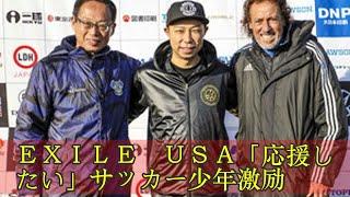 EXILE USA「応援したい」サッカー少年激励 EXILE USA「...