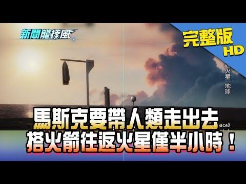 【完整版】2017.10.02 馬斯克要帶人類走出去 搭火箭往返火星僅半小時!《新聞龍捲風》