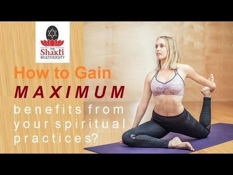 How to derive maximum benefit from your spiritual practice?