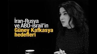 Sevil NURİYEVA İSMAYILOV : İran Rusya ve ABD İsrail'in Güney Kafkasya hedefleri