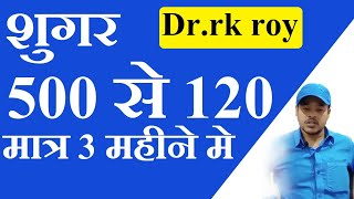 सुगर 500 से 120 मात्र 3 महीने मे -dr.rk roy