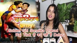 Golden Girl Sonalika Prasad Arvind Akela Kallu के साथ Raj Tilak से कर रही है Debyu