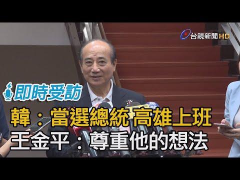 韓國瑜:當選總統 高雄上班 王金平:尊重他的想法【即時受訪】