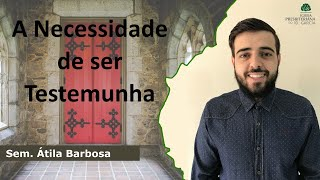 A Necessidade de ser Testemunha   Sem. Átila Barbosa