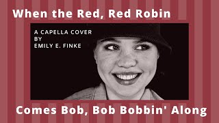 When the Red, Red Robin Comes Bob, Bob, Bobbin' Along | A Capella Cover by Emily E. Finke