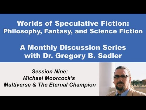 Michael Moorcock's Multiverse and the Eternal Champion - Philosophy and Speculative Fiction (lect 9)