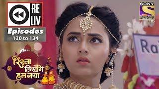 Weekly Reliv - Rishta Likhenge Hum Naya - 7th May to 11th May 2018 - Episode 130 to 134