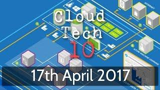 Cloud Tech 10 - 17th April 2017