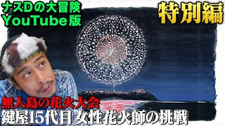 【再アップ特別編】ナスDの大冒険YouTube版!無人島の花火大会 鍵屋15代目女性花火師の挑戦/Crazy D's Adventure/The Island Fireworks Festival