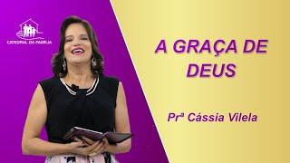 A Graça de Deus - Prª Cássia Vilela - 02-05-2021