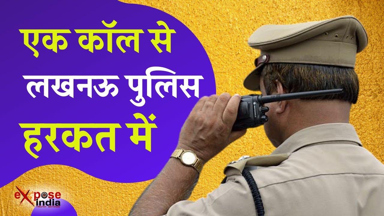 एक फोन कॉल से लखनऊ पुलिस हरकत में । EXPOSE INDIA