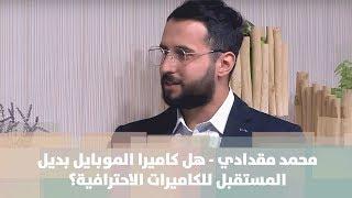 محمد مقدادي - هل كاميرا الموبايل بديل المستقبل للكاميرات الاحترافية؟