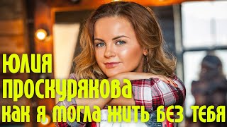Юлия Проскурякова -Как я могла жить без тебя