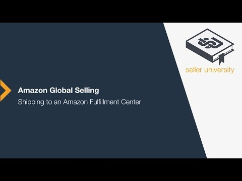 Amazon Global Selling: Shipping to an Amazon Fulfillment Center