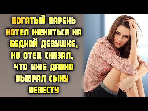 Богатый парень хотел жениться на бедной студентке, но отец сказал, что уже выбрал сыну невесту