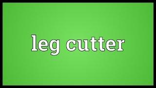 Leg cutter Meaning