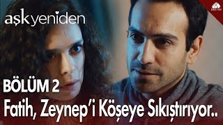 Fatih, Zeynep'i köşeye sıkıştırıyor.. - Aşk Yeniden 2. Bölüm