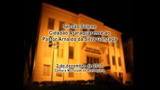 Sessão Solene - Cidadão Araraquarense - Pastor Arnaldo da Silva Gonzaga 02/12/2017