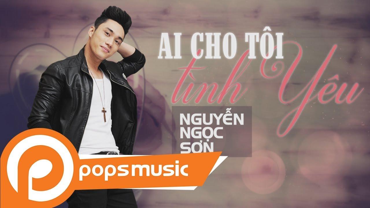 Ai Cho Tôi Tình Yêu | Nguyễn Ngọc Sơn