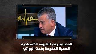 المصري: رغم الظروف الاقتصادية الصعبة الحكومة رفعت الرواتب