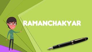 What is Ramanchakyar? Explain Ramanchakyar, Define Ramanchakyar, Meaning of Ramanchakyar