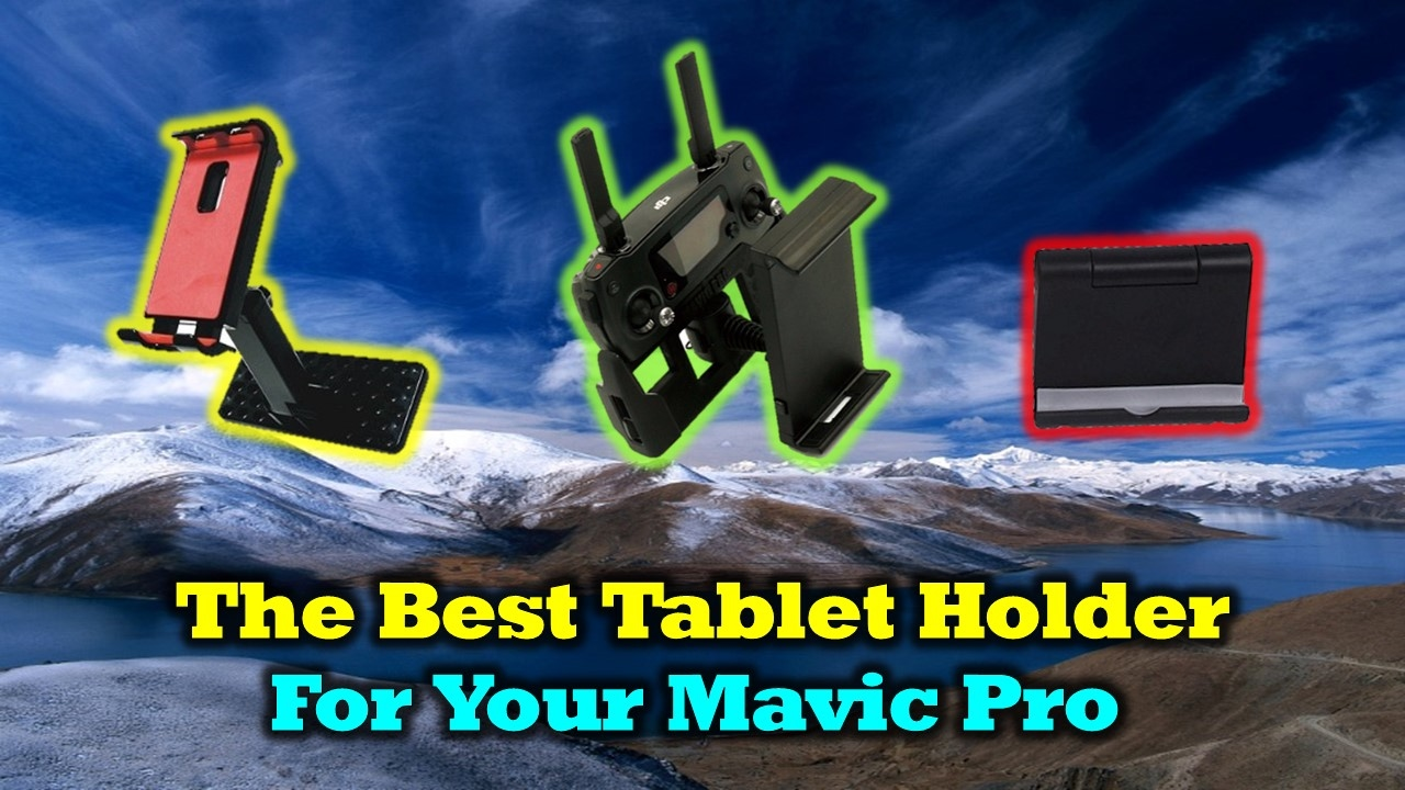 Finding The Best Mavic Tablet Holder For Your Mavic Pro