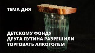 Детскому фонду друга Путина разрешили торговать алкоголем. Тема дня