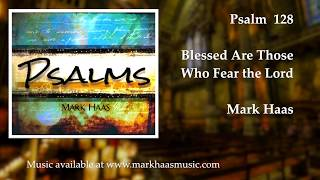 Psalm 128: Blessed Are Those Who Fear the Lord (Mark Haas)