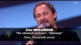 Стас Михайлов - Не обижай любовь; Джокер (Эхх, Разгуляй 2012)