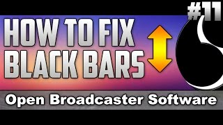 How To Fix Black Bars In Open Broadcaster Software - Tutorial #11