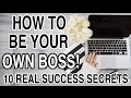 HOW TO BE YOUR OWN BOSS! 10 SECRETS FOR SUCCESS