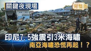 7.5強震引3米海嘯 印尼2004年南亞海嘯恐慌再起!?《關鍵夜現場》20180929全集