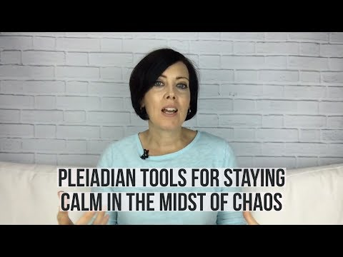 Pleiadian Tools for Staying Calm in the Midst of Chaos