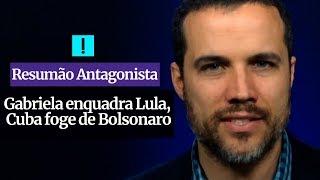RESUMÃO ANTAGONISTA: Gabriela enquadra Lula, Cuba foge de Bolsonaro