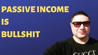 PASSIVE INCOME IS BULLSHIT! THE TRUTH OTHERS WON'T TELL YOU